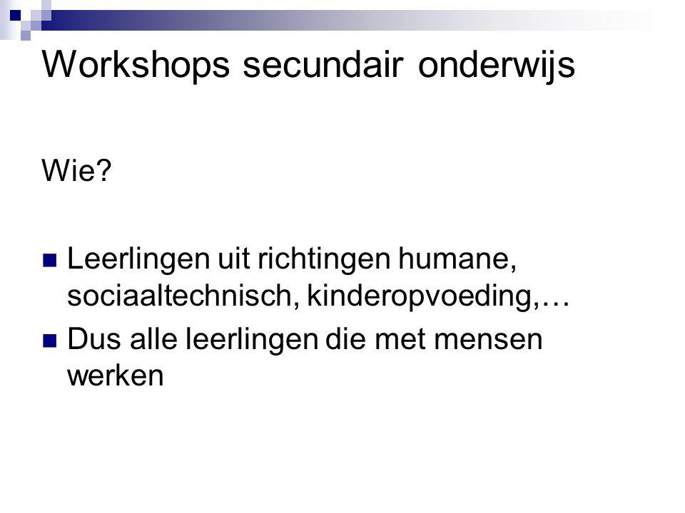 Workshops secundair onderwijs Wie?  Leerlingen uit richtingen humane, sociaaltechnisch, kinderopvoeding,…  Dus alle leerlingen die met mensen werken