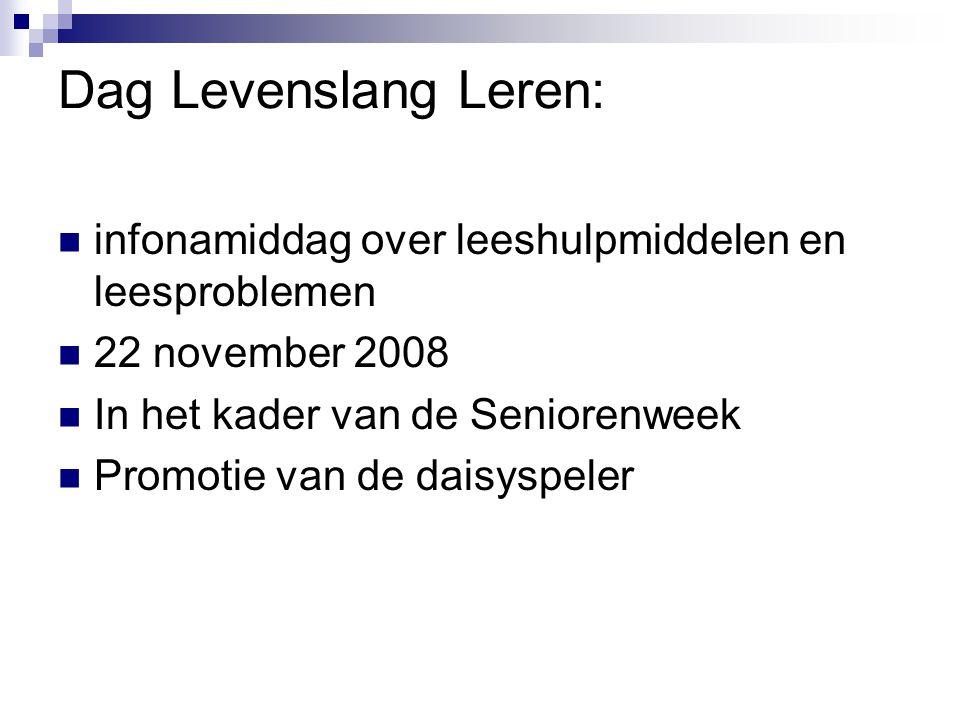Dag Levenslang Leren:  infonamiddag over leeshulpmiddelen en leesproblemen  22 november 2008  In het kader van de Seniorenweek  Promotie van de da