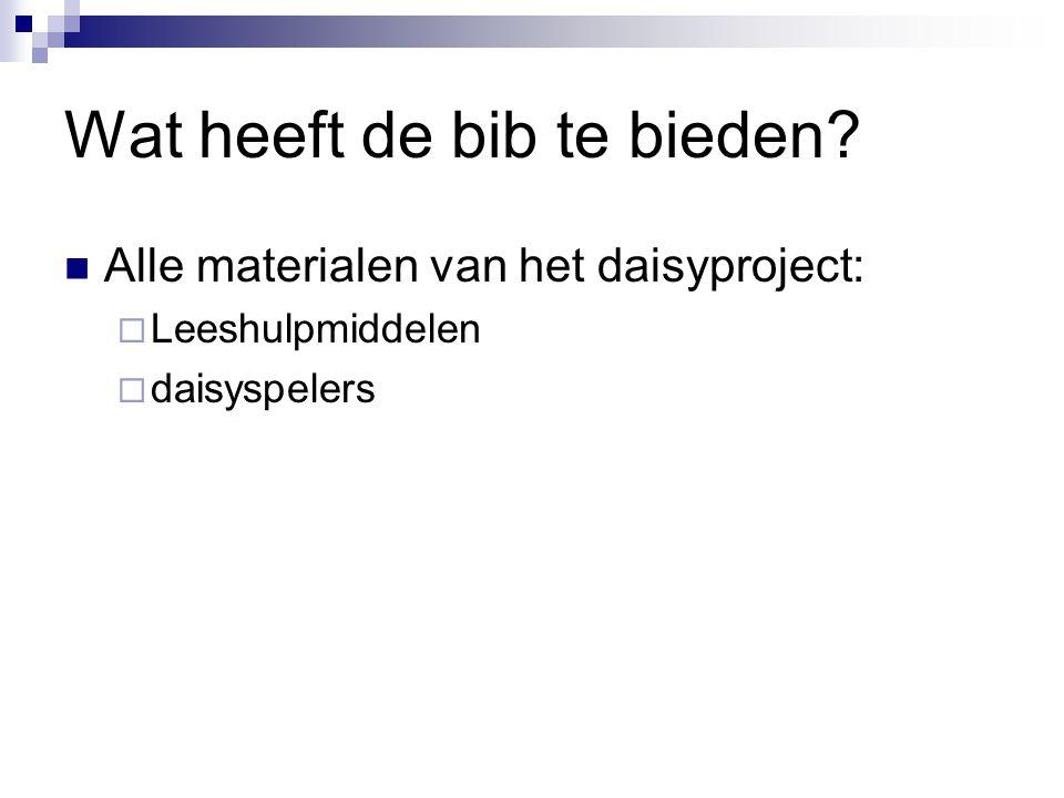 Wat heeft de bib te bieden?  Alle materialen van het daisyproject:  Leeshulpmiddelen  daisyspelers