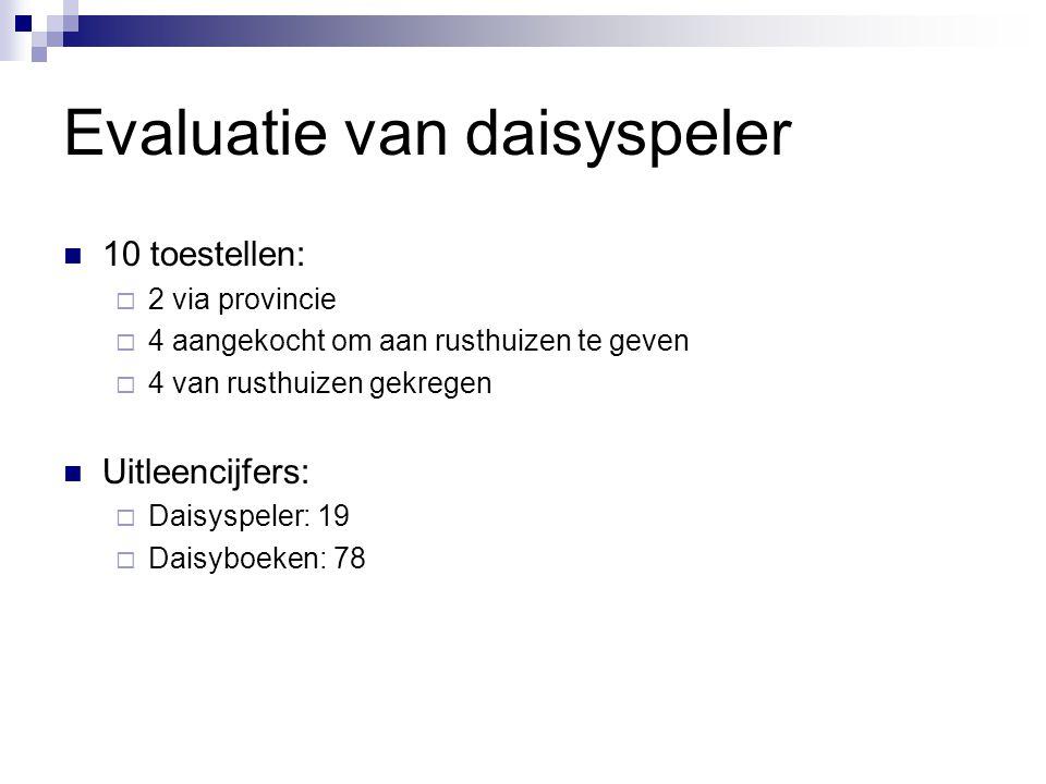 Evaluatie van daisyspeler  10 toestellen:  2 via provincie  4 aangekocht om aan rusthuizen te geven  4 van rusthuizen gekregen  Uitleencijfers: 