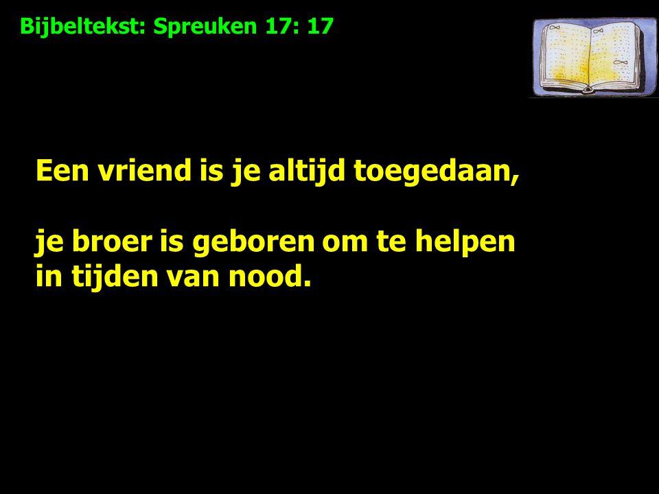 Bijbeltekst: Spreuken 17: 17 Een vriend is je altijd toegedaan, je broer is geboren om te helpen in tijden van nood.