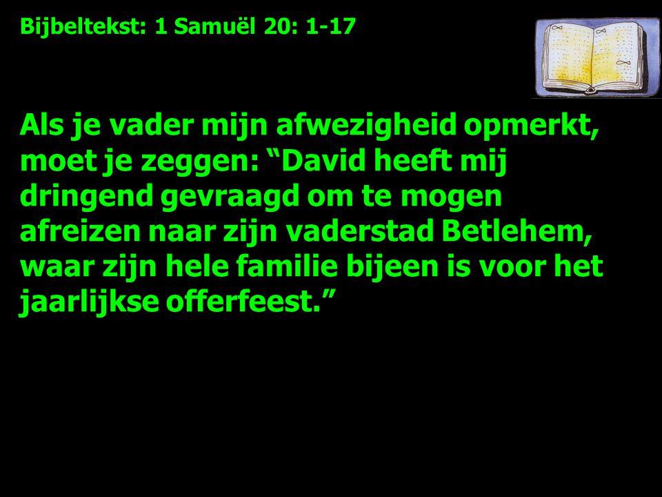 Bijbeltekst: 1 Samuël 20: 1-17 Als je vader mijn afwezigheid opmerkt, moet je zeggen: David heeft mij dringend gevraagd om te mogen afreizen naar zijn vaderstad Betlehem, waar zijn hele familie bijeen is voor het jaarlijkse offerfeest.