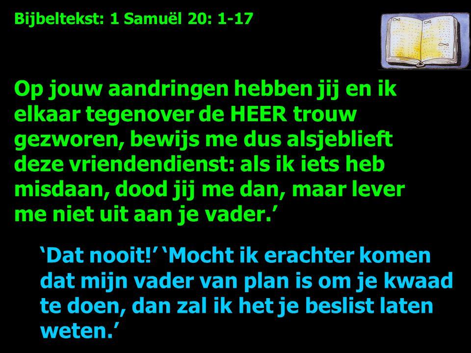 Bijbeltekst: 1 Samuël 20: 1-17 Op jouw aandringen hebben jij en ik elkaar tegenover de HEER trouw gezworen, bewijs me dus alsjeblieft deze vriendendienst: als ik iets heb misdaan, dood jij me dan, maar lever me niet uit aan je vader.' 'Dat nooit!' 'Mocht ik erachter komen dat mijn vader van plan is om je kwaad te doen, dan zal ik het je beslist laten weten.'