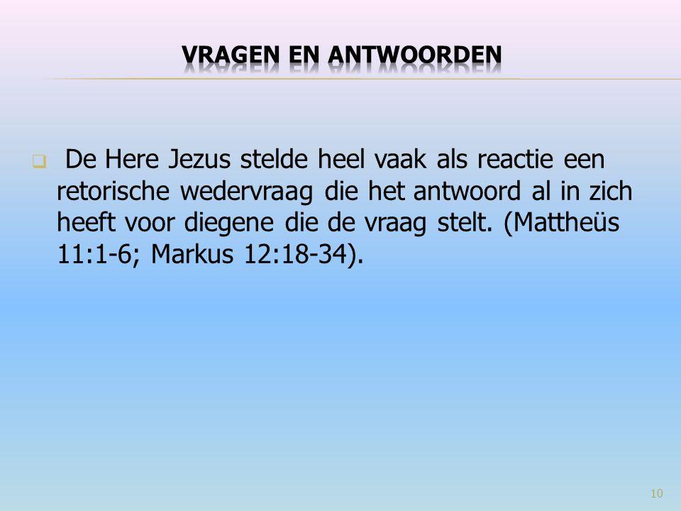  De Here Jezus stelde heel vaak als reactie een retorische wedervraag die het antwoord al in zich heeft voor diegene die de vraag stelt. (Mattheüs 11