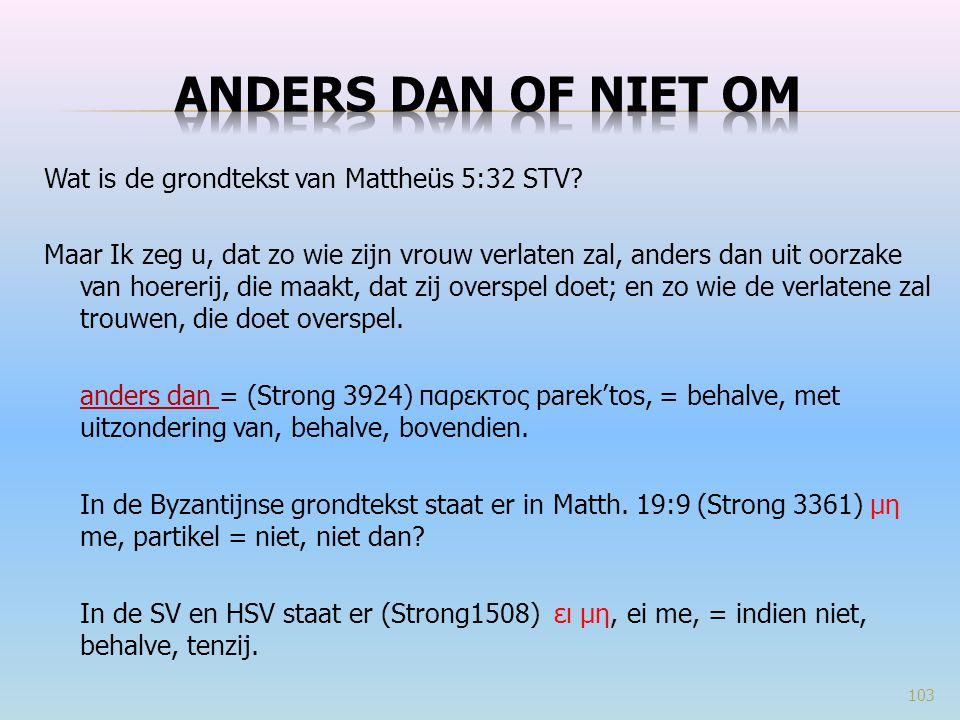 Wat is de grondtekst van Mattheüs 5:32 STV? Maar Ik zeg u, dat zo wie zijn vrouw verlaten zal, anders dan uit oorzake van hoererij, die maakt, dat zij
