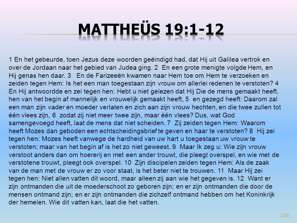 106 1 En het gebeurde, toen Jezus deze woorden geëindigd had, dat Hij uit Galilea vertrok en over de Jordaan naar het gebied van Judea ging. 2 En een
