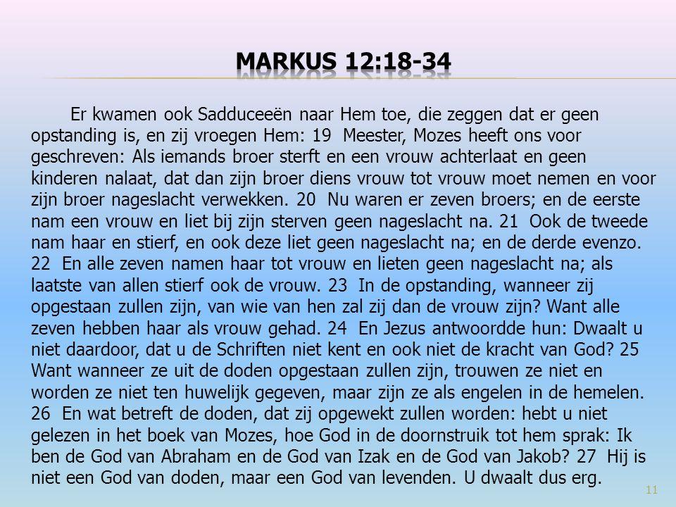 Er kwamen ook Sadduceeën naar Hem toe, die zeggen dat er geen opstanding is, en zij vroegen Hem: 19 Meester, Mozes heeft ons voor geschreven: Als iema