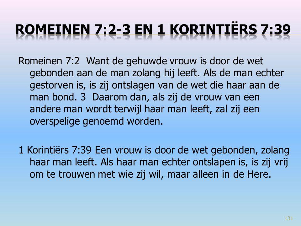 Romeinen 7:2 Want de gehuwde vrouw is door de wet gebonden aan de man zolang hij leeft. Als de man echter gestorven is, is zij ontslagen van de wet di