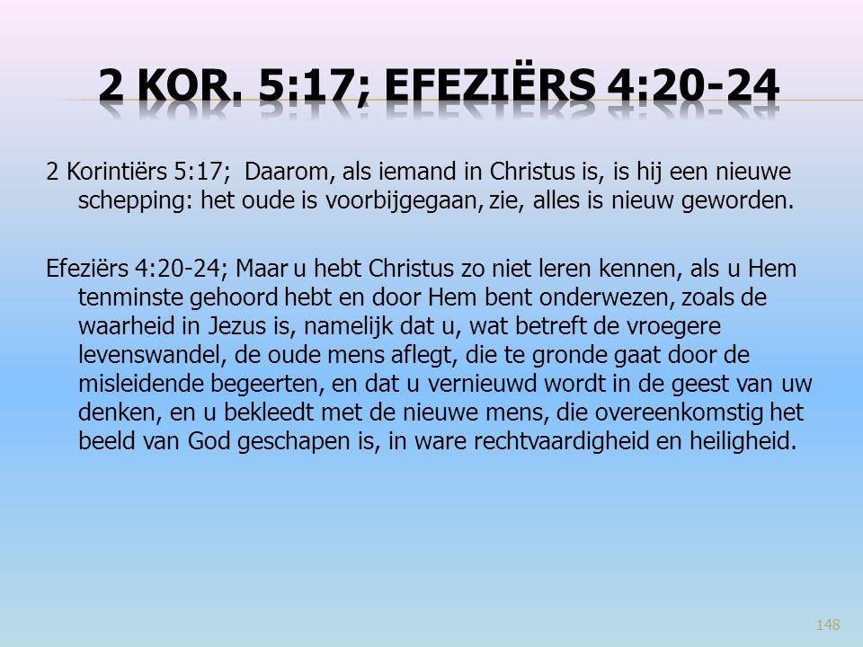 2 Korintiërs 5:17; Daarom, als iemand in Christus is, is hij een nieuwe schepping: het oude is voorbijgegaan, zie, alles is nieuw geworden. Efeziërs 4