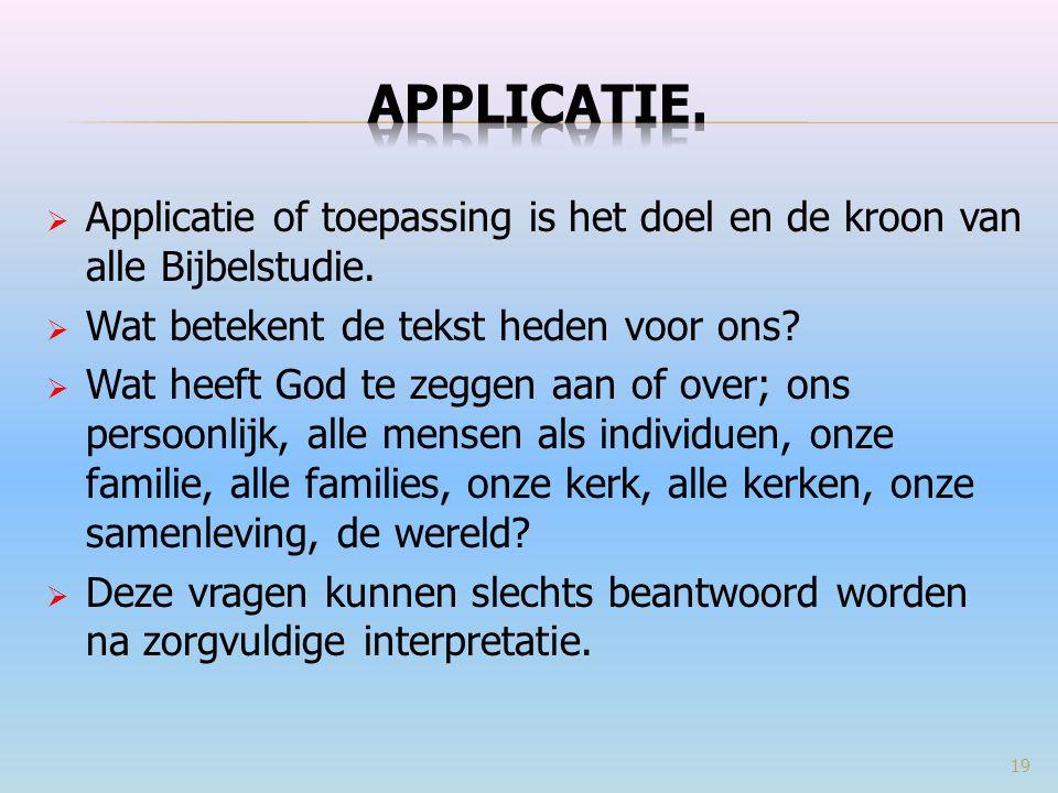  Applicatie of toepassing is het doel en de kroon van alle Bijbelstudie.  Wat betekent de tekst heden voor ons?  Wat heeft God te zeggen aan of ove