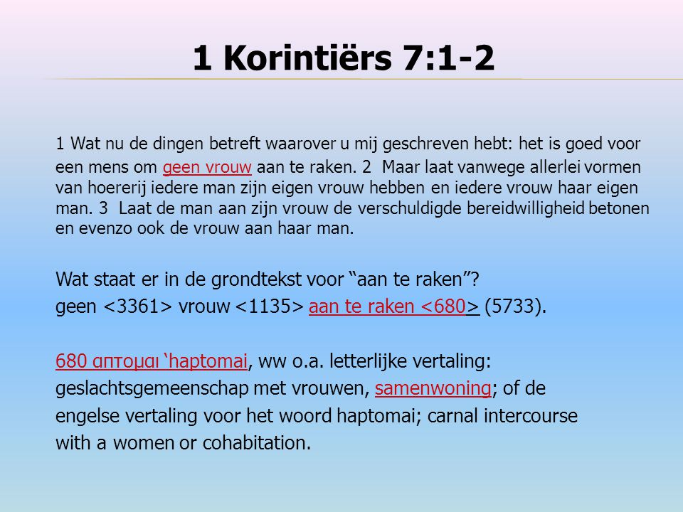 1 Korintiërs 7:1-2 1 Wat nu de dingen betreft waarover u mij geschreven hebt: het is goed voor een mens om geen vrouw aan te raken. 2 Maar laat vanweg