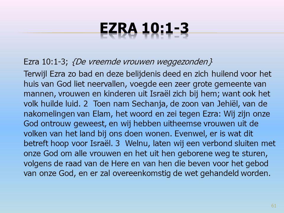 Ezra 10:1-3; {De vreemde vrouwen weggezonden } Terwijl Ezra zo bad en deze belijdenis deed en zich huilend voor het huis van God liet neervallen, voeg