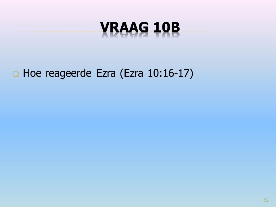  Hoe reageerde Ezra (Ezra 10:16-17) 62
