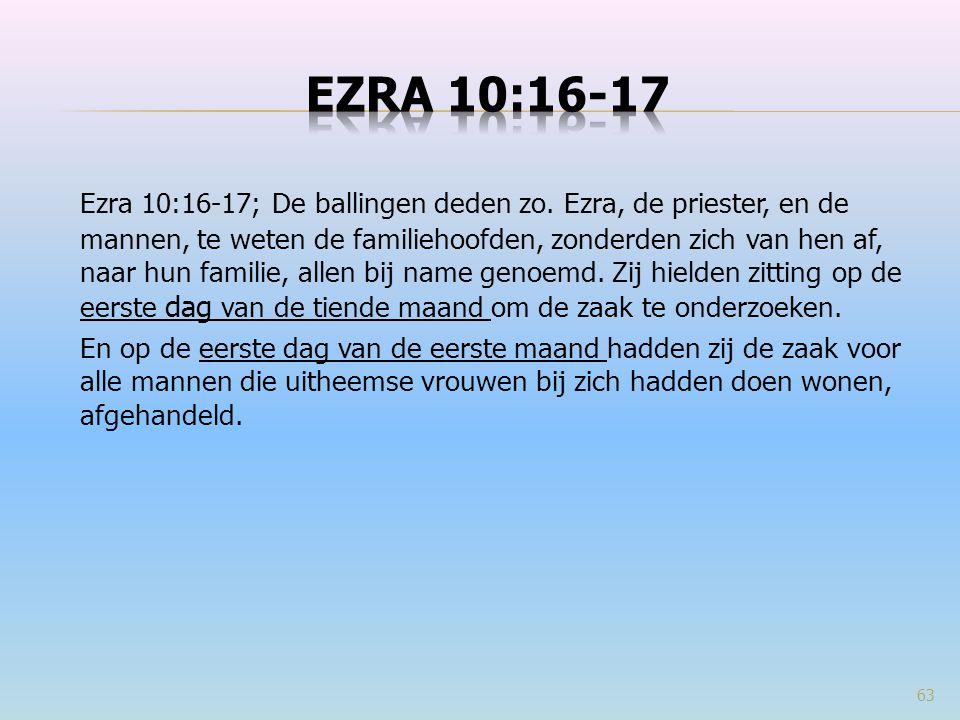 Ezra 10:16-17; De ballingen deden zo. Ezra, de priester, en de mannen, te weten de familiehoofden, zonderden zich van hen af, naar hun familie, allen