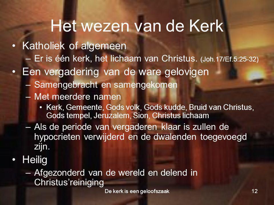 De kerk is een geloofszaak12 Het wezen van de Kerk •Katholiek of algemeen –Er is één kerk, het lichaam van Christus. (Joh.17/Ef.5:25-32) •Een vergader