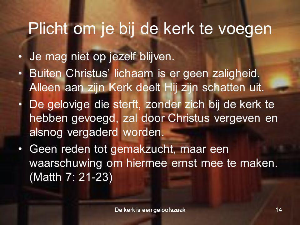 De kerk is een geloofszaak14 Plicht om je bij de kerk te voegen •Je mag niet op jezelf blijven. •Buiten Christus' lichaam is er geen zaligheid. Alleen