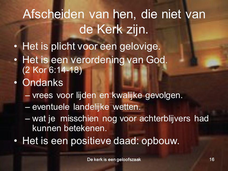 De kerk is een geloofszaak16 Afscheiden van hen, die niet van de Kerk zijn. •Het is plicht voor een gelovige. •Het is een verordening van God. (2 Kor