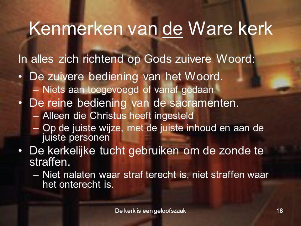 De kerk is een geloofszaak18 Kenmerken van de Ware kerk In alles zich richtend op Gods zuivere Woord: •De zuivere bediening van het Woord. –Niets aan