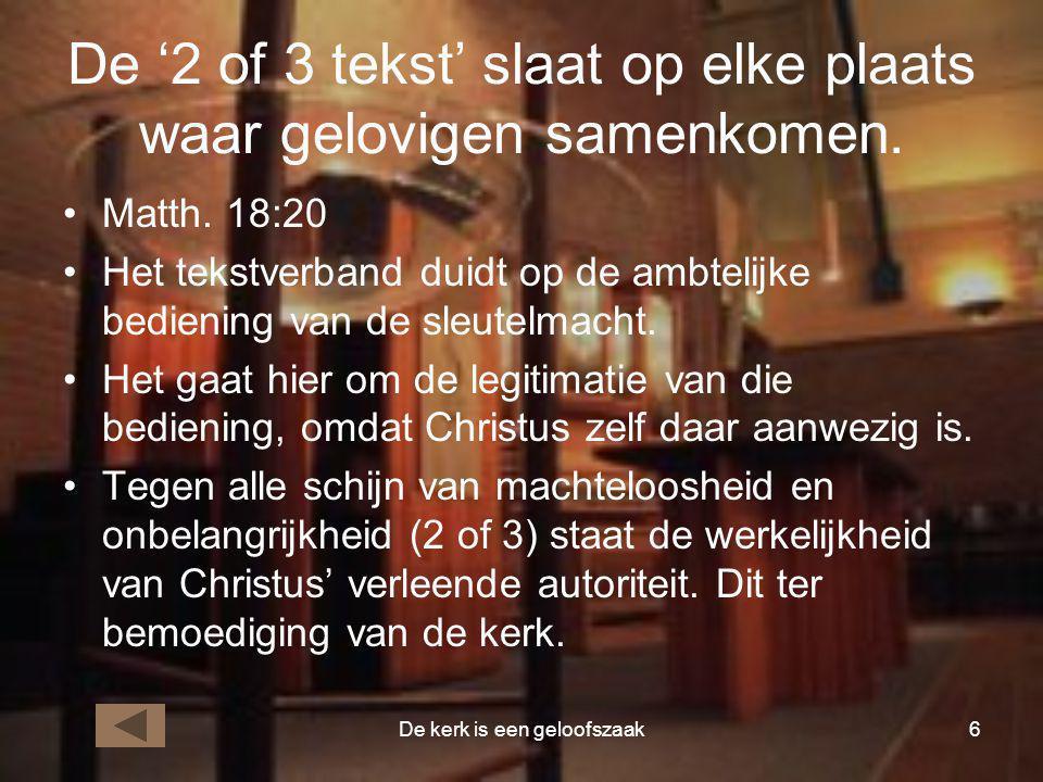 De kerk is een geloofszaak6 De '2 of 3 tekst' slaat op elke plaats waar gelovigen samenkomen. •Matth. 18:20 •Het tekstverband duidt op de ambtelijke b
