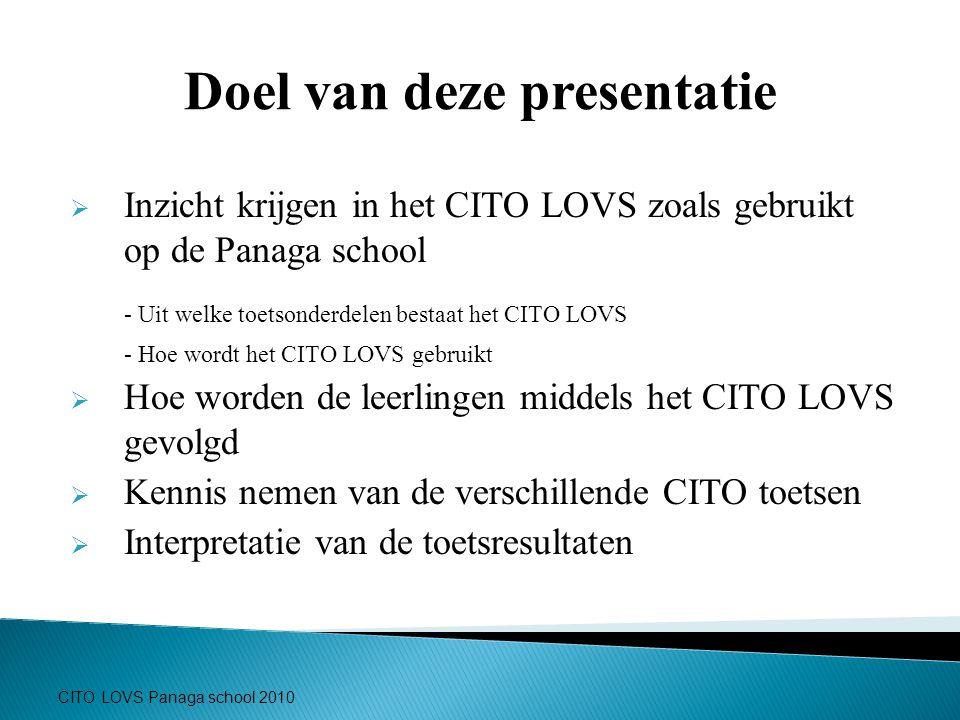 CITO LOVS Panaga school 2010 Doel van deze presentatie  Inzicht krijgen in het CITO LOVS zoals gebruikt op de Panaga school - Uit welke toetsonderdel