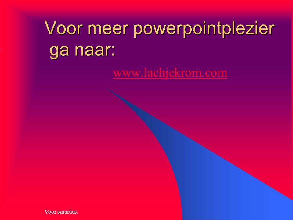 Voor smarties. Voor meer powerpointplezier ga naar: www.lachjekrom.com