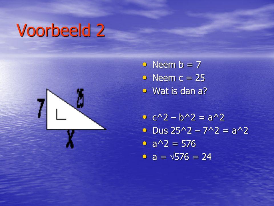 Voorbeeld 1 • Neem a = 4 • Neem b = 3 • Wat is dan c? • a^2 + b^2 = c^2 • Dus 4^2 + 3^2 = c^2 • c^2 = 25 • c =  25 = 5