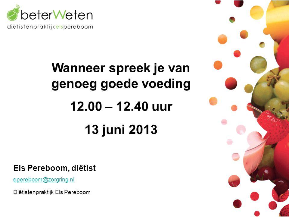 Els Pereboom, diëtist epereboom@zorgring.nl Diëtistenpraktijk Els Pereboom Wanneer spreek je van genoeg goede voeding 12.00 – 12.40 uur 13 juni 2013
