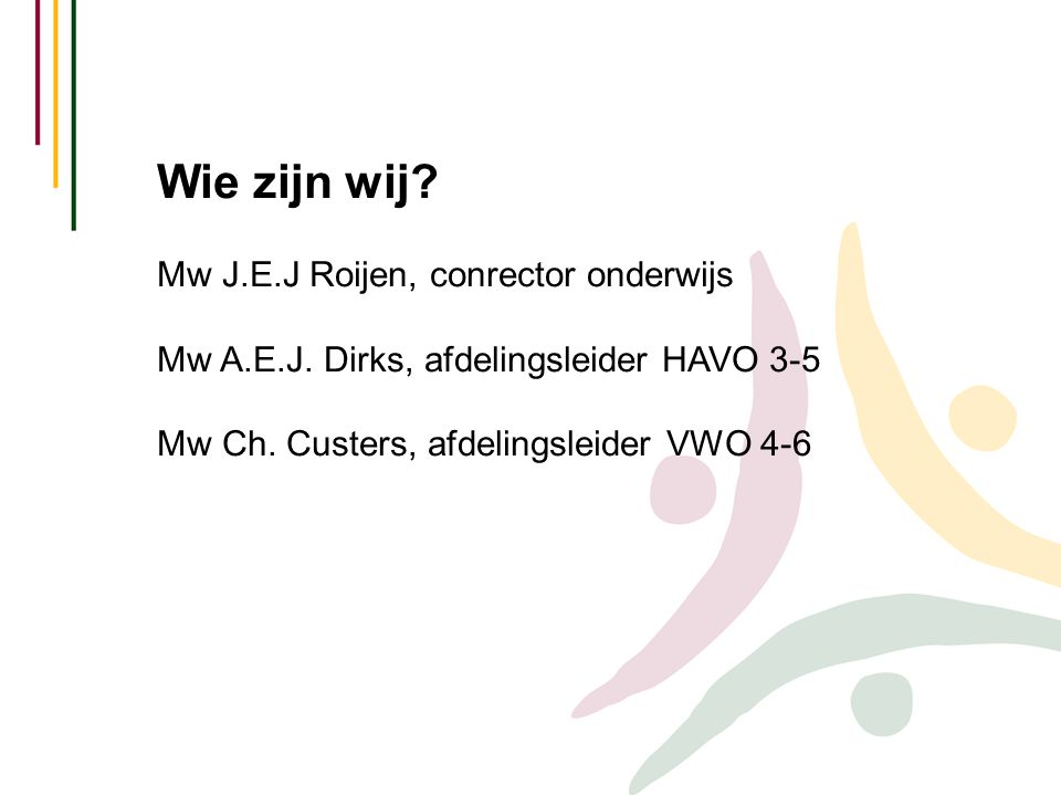 Wie zijn wij? Mw J.E.J Roijen, conrector onderwijs Mw A.E.J. Dirks, afdelingsleider HAVO 3-5 Mw Ch. Custers, afdelingsleider VWO 4-6