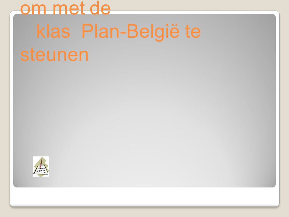 F. Bedenk een leuke initiatief om met de klas Plan-België te steunen