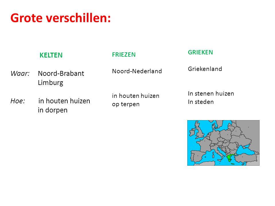 Grote verschillen: KELTEN Waar:Noord-Brabant Limburg Hoe: in houten huizen in dorpen FRIEZEN Noord-Nederland in houten huizen op terpen GRIEKEN Griekenland In stenen huizen In steden