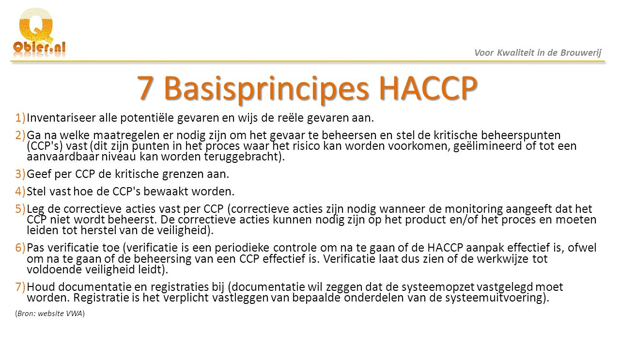 7 Basisprincipes HACCP 1)Inventariseer alle potentiële gevaren en wijs de reële gevaren aan. 2)Ga na welke maatregelen er nodig zijn om het gevaar te