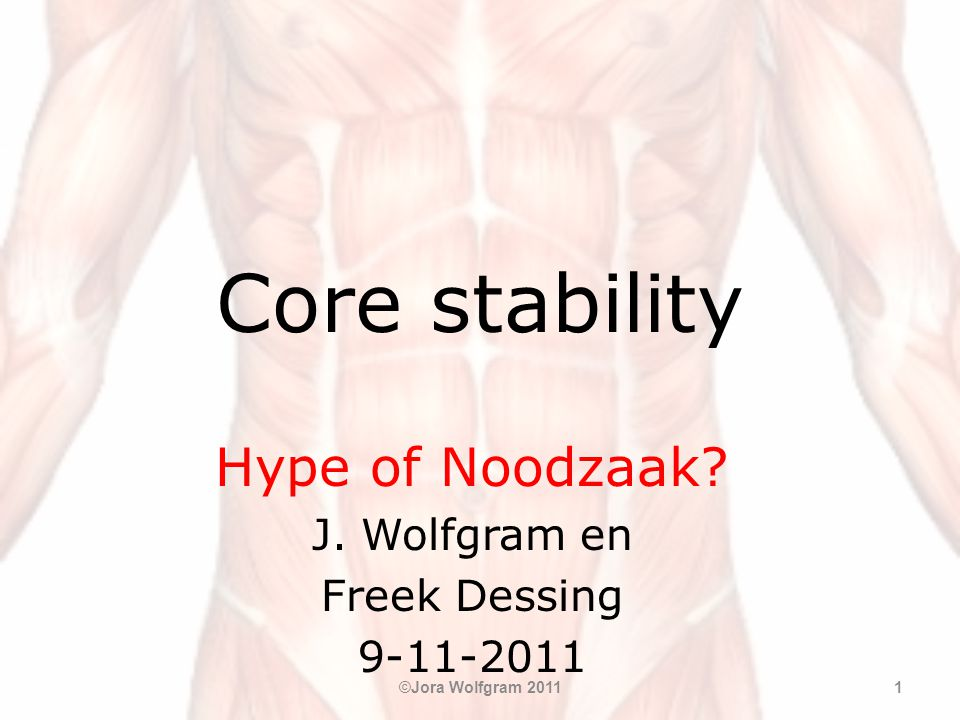 Core stability Hype of Noodzaak? J. Wolfgram en Freek Dessing 9-11-2011 ©Jora Wolfgram 20111