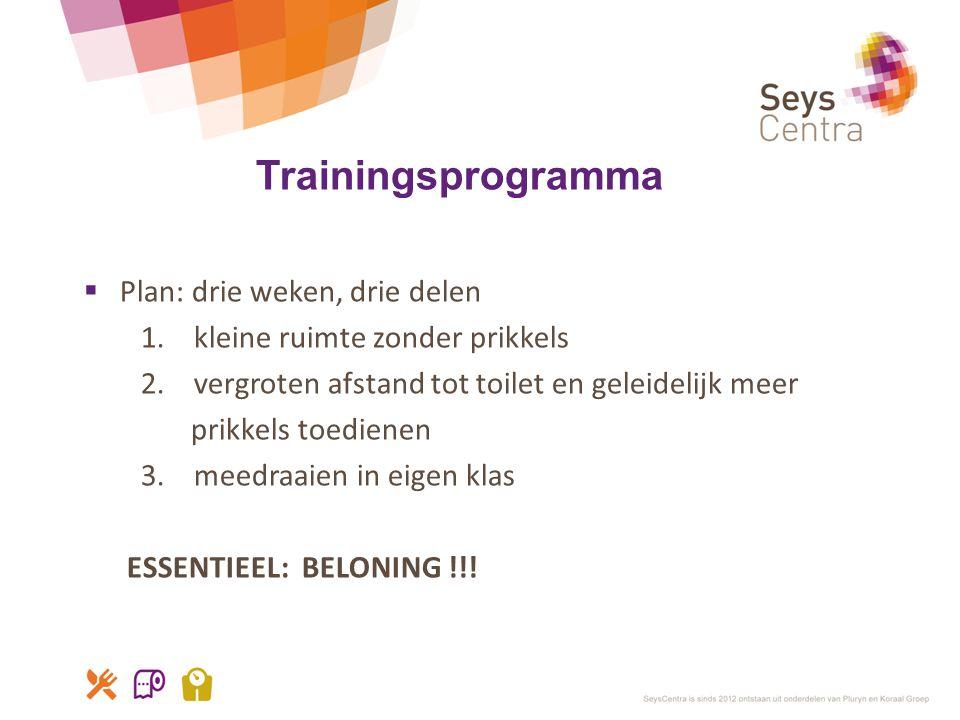 Trainingsprogramma  Plan: drie weken, drie delen 1. kleine ruimte zonder prikkels 2. vergroten afstand tot toilet en geleidelijk meer prikkels toedie
