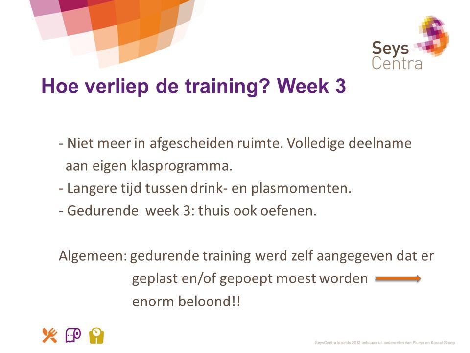 Hoe verliep de training? Week 3 - Niet meer in afgescheiden ruimte. Volledige deelname aan eigen klasprogramma. - Langere tijd tussen drink- en plasmo