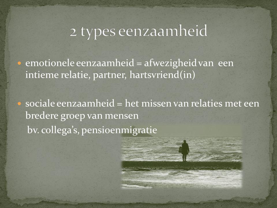  emotionele eenzaamheid = afwezigheid van een intieme relatie, partner, hartsvriend(in)  sociale eenzaamheid = het missen van relaties met een bredere groep van mensen bv.