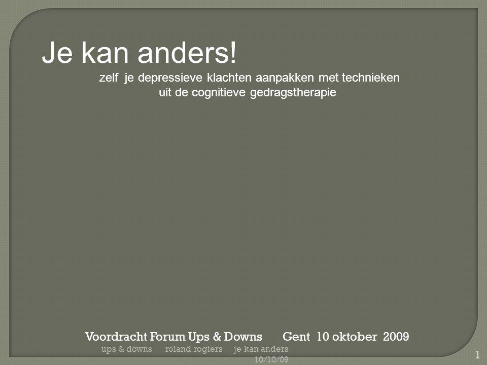 Je kan anders! zelf je depressieve klachten aanpakken met technieken uit de cognitieve gedragstherapie Voordracht Forum Ups & Downs Gent 10 oktober 20