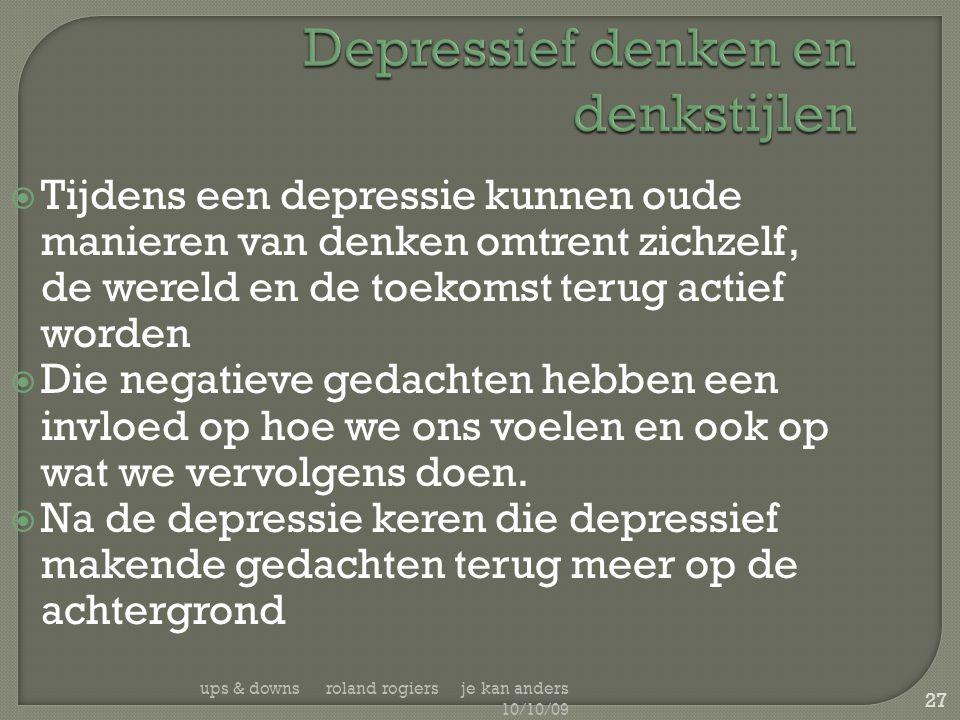 ups & downs roland rogiers je kan anders 10/10/09 27 Depressief denken en denkstijlen  Tijdens een depressie kunnen oude manieren van denken omtrent