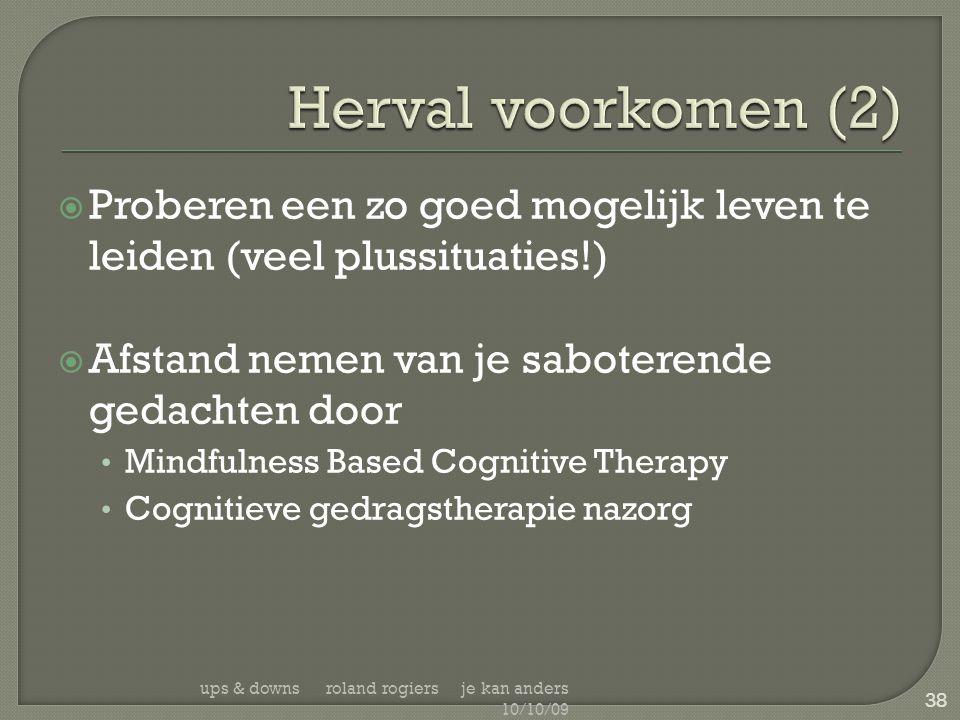  Proberen een zo goed mogelijk leven te leiden (veel plussituaties!)  Afstand nemen van je saboterende gedachten door • Mindfulness Based Cognitive