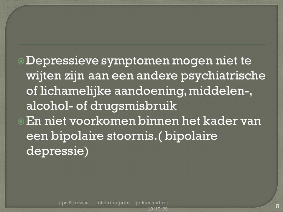  Depressieve symptomen mogen niet te wijten zijn aan een andere psychiatrische of lichamelijke aandoening, middelen-, alcohol- of drugsmisbruik  En