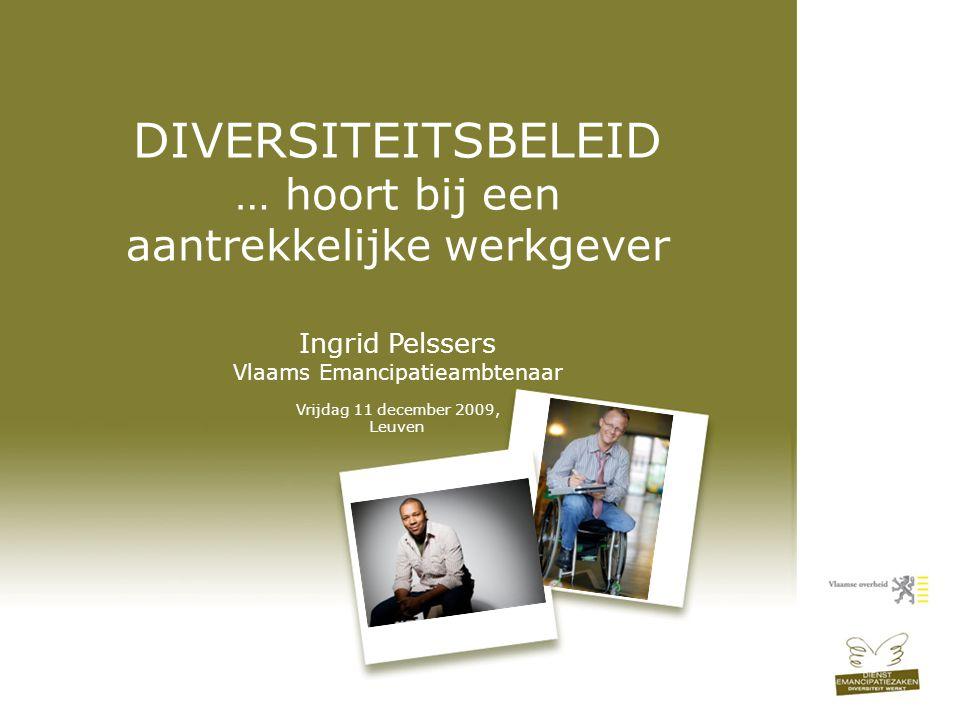 DIVERSITEITSBELEID … hoort bij een aantrekkelijke werkgever Ingrid Pelssers Vlaams Emancipatieambtenaar Vrijdag 11 december 2009, Leuven