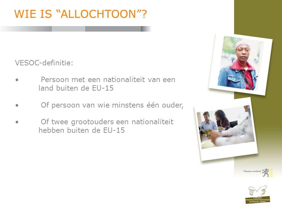 """WIE IS """"ALLOCHTOON""""? VESOC-definitie: • Persoon met een nationaliteit van een land buiten de EU-15 • Of persoon van wie minstens één ouder, • Of twee"""