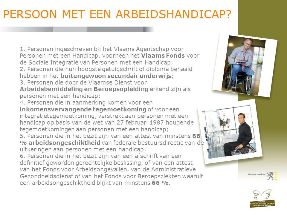 PERSOON MET EEN ARBEIDSHANDICAP? 1. Personen ingeschreven bij het Vlaams Agentschap voor Personen met een Handicap, voorheen het Vlaams Fonds voor de