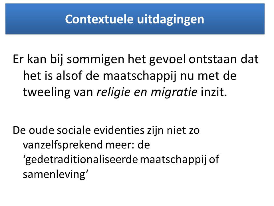 Contextuele uitdagingen Er kan bij sommigen het gevoel ontstaan dat het is alsof de maatschappij nu met de tweeling van religie en migratie inzit. De