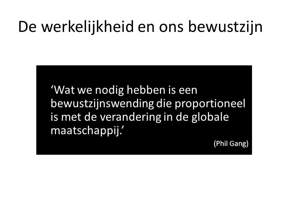 De werkelijkheid en ons bewustzijn 'Wat we nodig hebben is een bewustzijnswending die proportioneel is met de verandering in de globale maatschappij.' (Phil Gang)