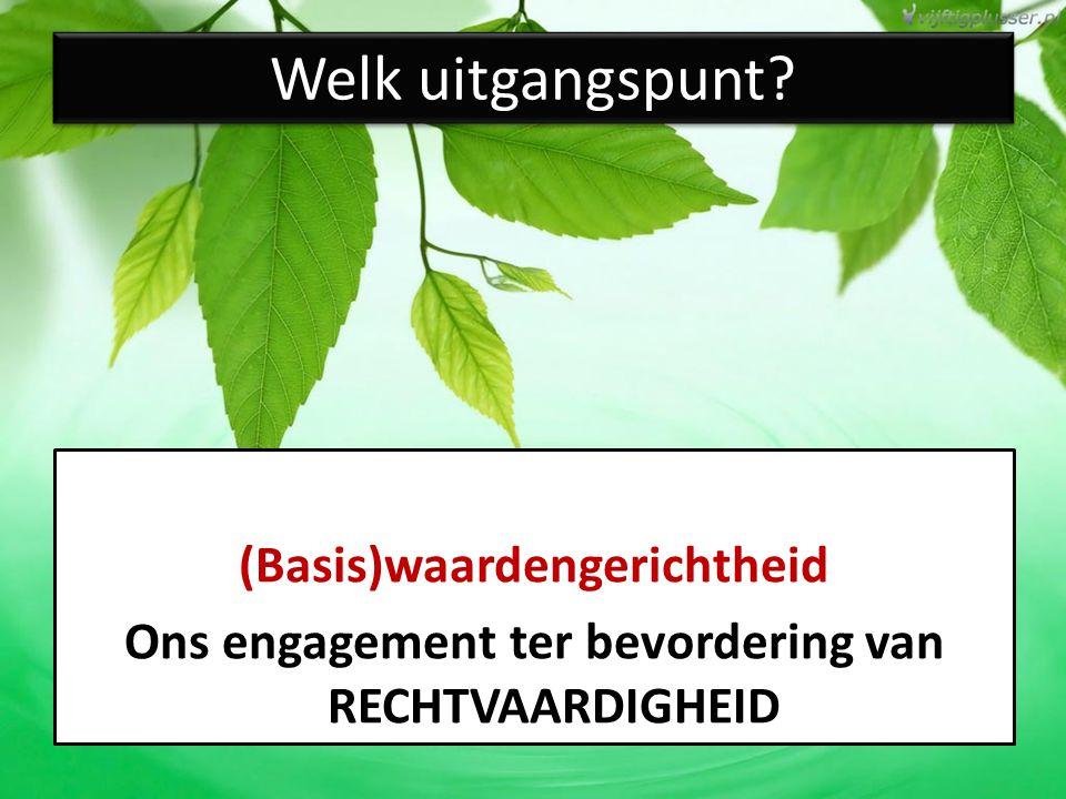 Welk uitgangspunt? (Basis)waardengerichtheid Ons engagement ter bevordering van RECHTVAARDIGHEID