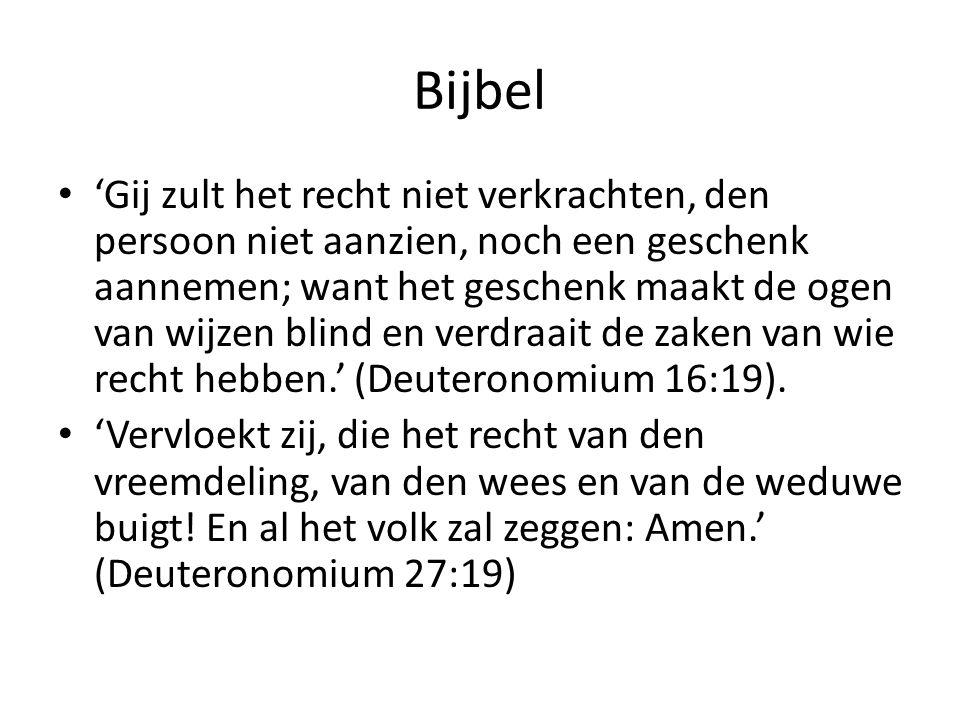 Bijbel • 'Gij zult het recht niet verkrachten, den persoon niet aanzien, noch een geschenk aannemen; want het geschenk maakt de ogen van wijzen blind en verdraait de zaken van wie recht hebben.' (Deuteronomium 16:19).