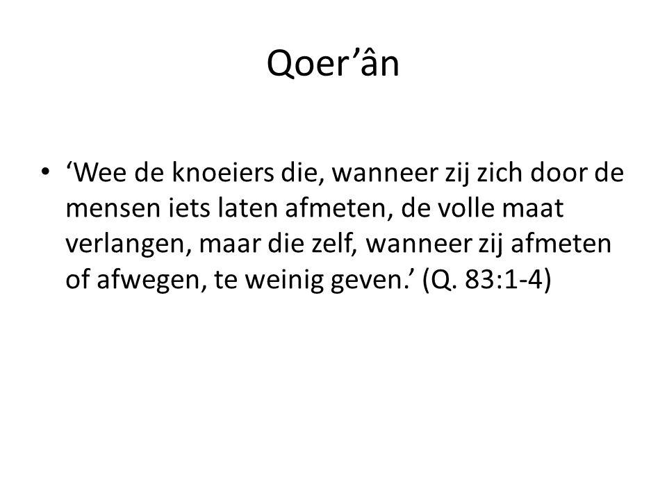 Qoer'ân • 'Wee de knoeiers die, wanneer zij zich door de mensen iets laten afmeten, de volle maat verlangen, maar die zelf, wanneer zij afmeten of afwegen, te weinig geven.' (Q.