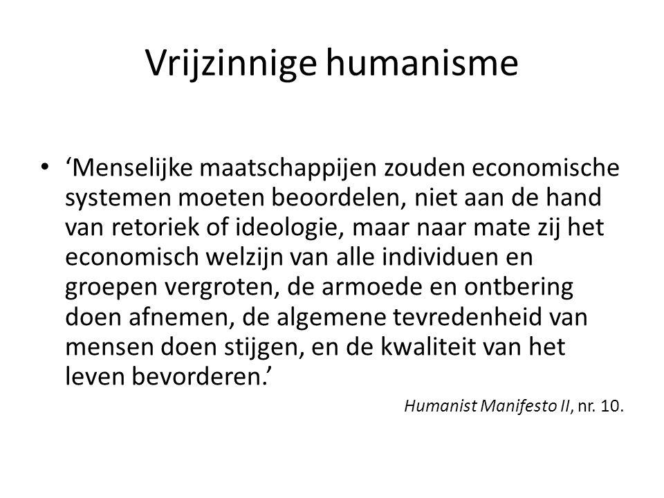 Vrijzinnige humanisme • 'Menselijke maatschappijen zouden economische systemen moeten beoordelen, niet aan de hand van retoriek of ideologie, maar naar mate zij het economisch welzijn van alle individuen en groepen vergroten, de armoede en ontbering doen afnemen, de algemene tevredenheid van mensen doen stijgen, en de kwaliteit van het leven bevorderen.' Humanist Manifesto II, nr.