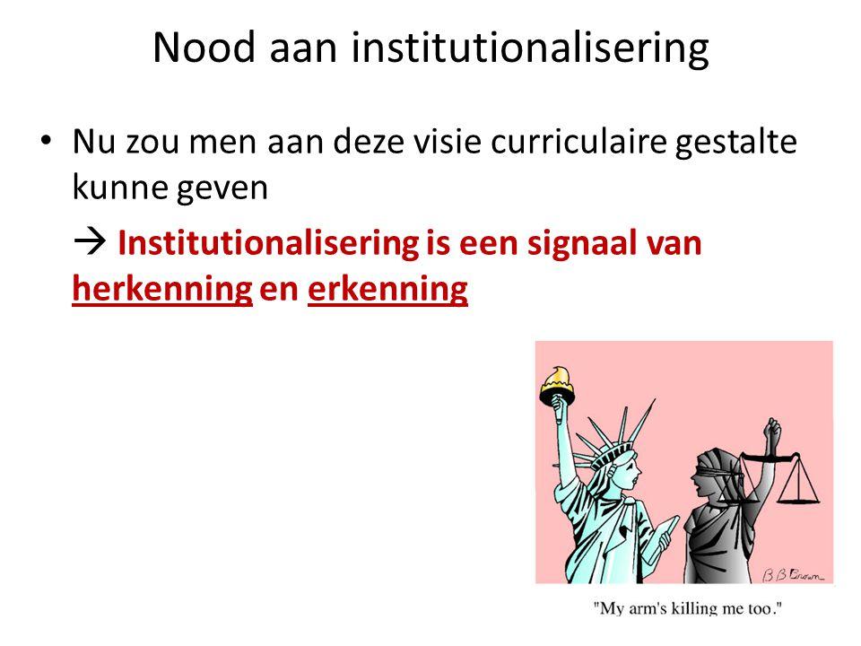 Nood aan institutionalisering • Nu zou men aan deze visie curriculaire gestalte kunne geven  Institutionalisering is een signaal van herkenning en er