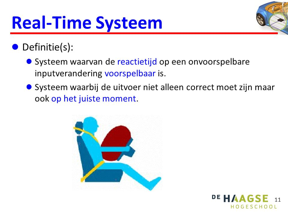 11 Real-Time Systeem  Definitie(s):  Systeem waarvan de reactietijd op een onvoorspelbare inputverandering voorspelbaar is.  Systeem waarbij de uit